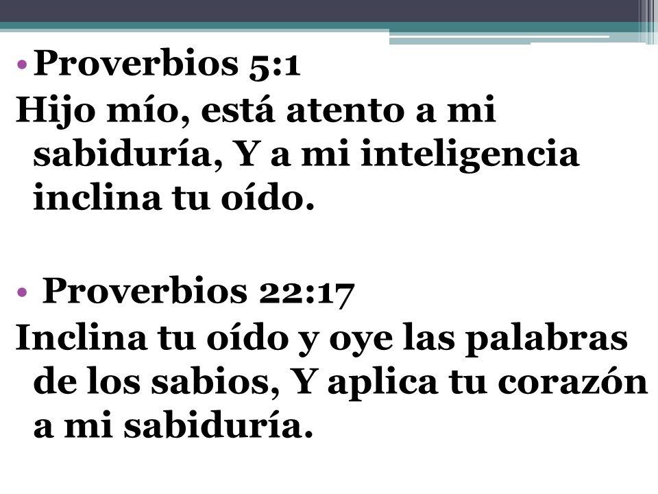 Proverbios 5:1 Hijo mío, está atento a mi sabiduría, Y a mi inteligencia inclina tu oído. Proverbios 22:17.