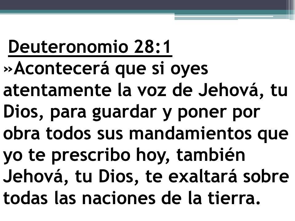 Deuteronomio 28:1 »Acontecerá que si oyes atentamente la voz de Jehová, tu Dios, para guardar y poner por obra todos sus mandamientos que yo te prescribo hoy, también Jehová, tu Dios, te exaltará sobre todas las naciones de la tierra.