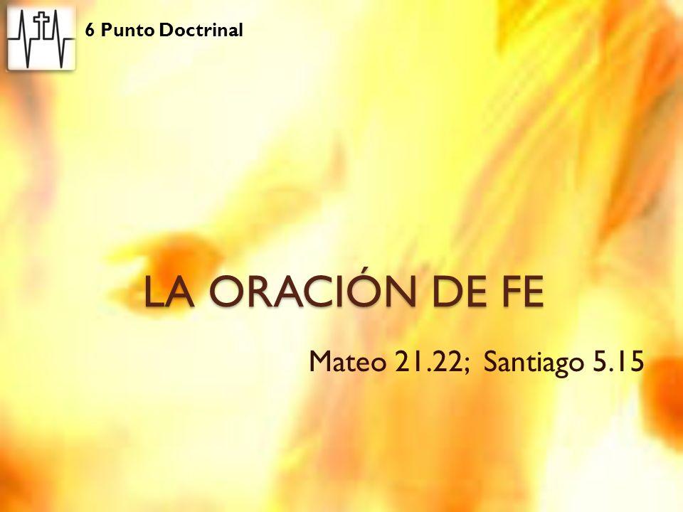 6 Punto Doctrinal LA ORACIÓN DE FE Mateo 21.22; Santiago 5.15