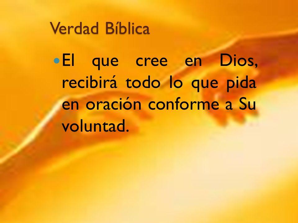 Verdad Bíblica El que cree en Dios, recibirá todo lo que pida en oración conforme a Su voluntad.