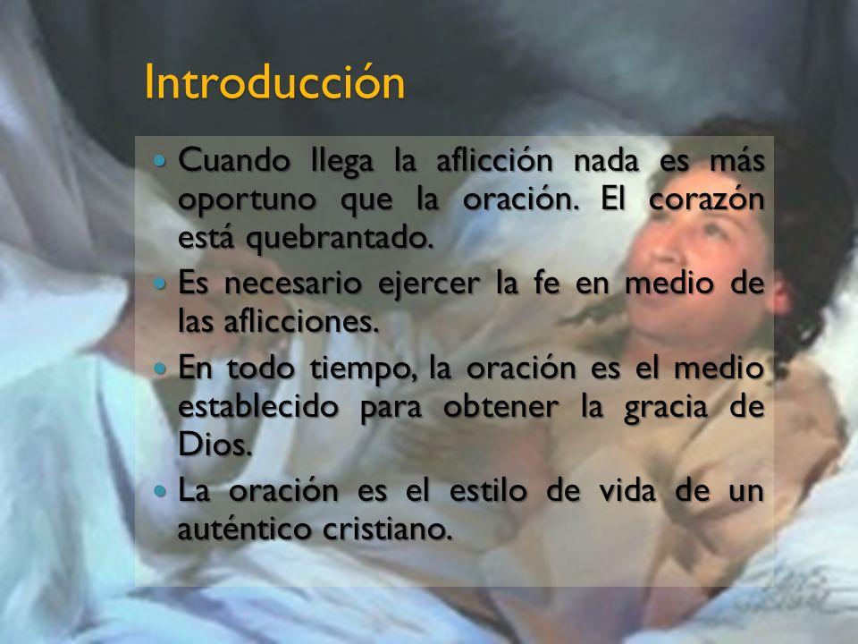 Introducción Cuando llega la aflicción nada es más oportuno que la oración. El corazón está quebrantado.