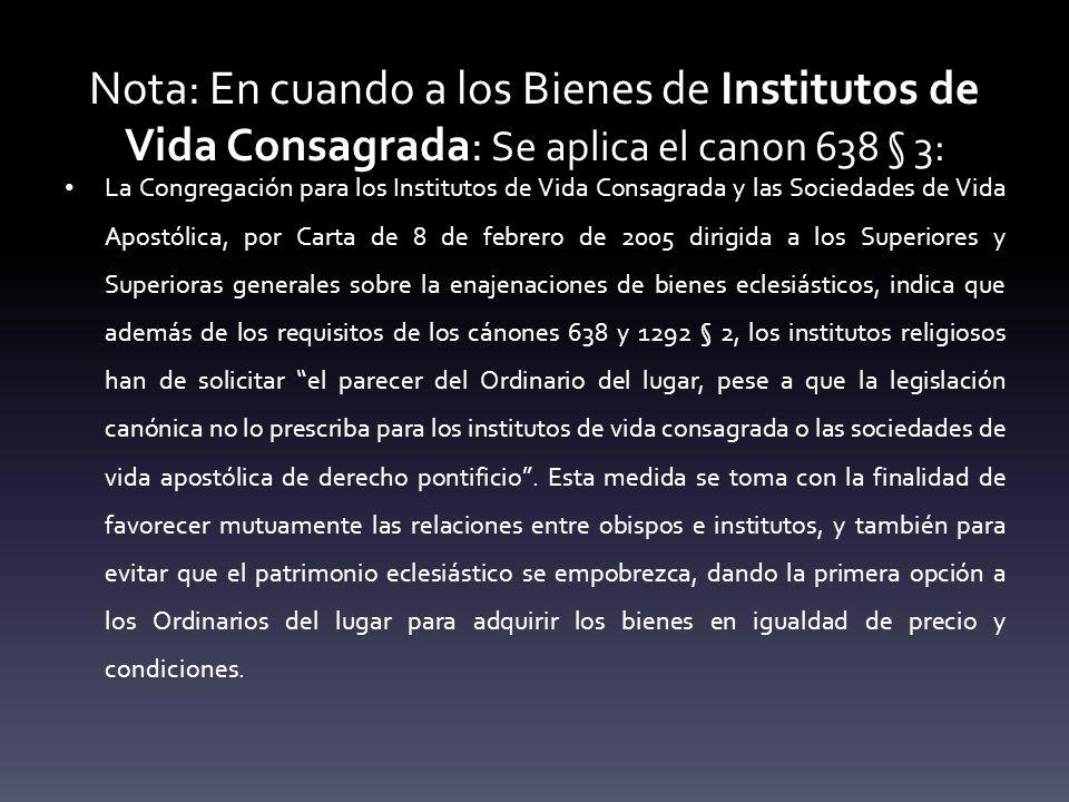 Nota: En cuando a los Bienes de Institutos de Vida Consagrada: Se aplica el canon 638 § 3: