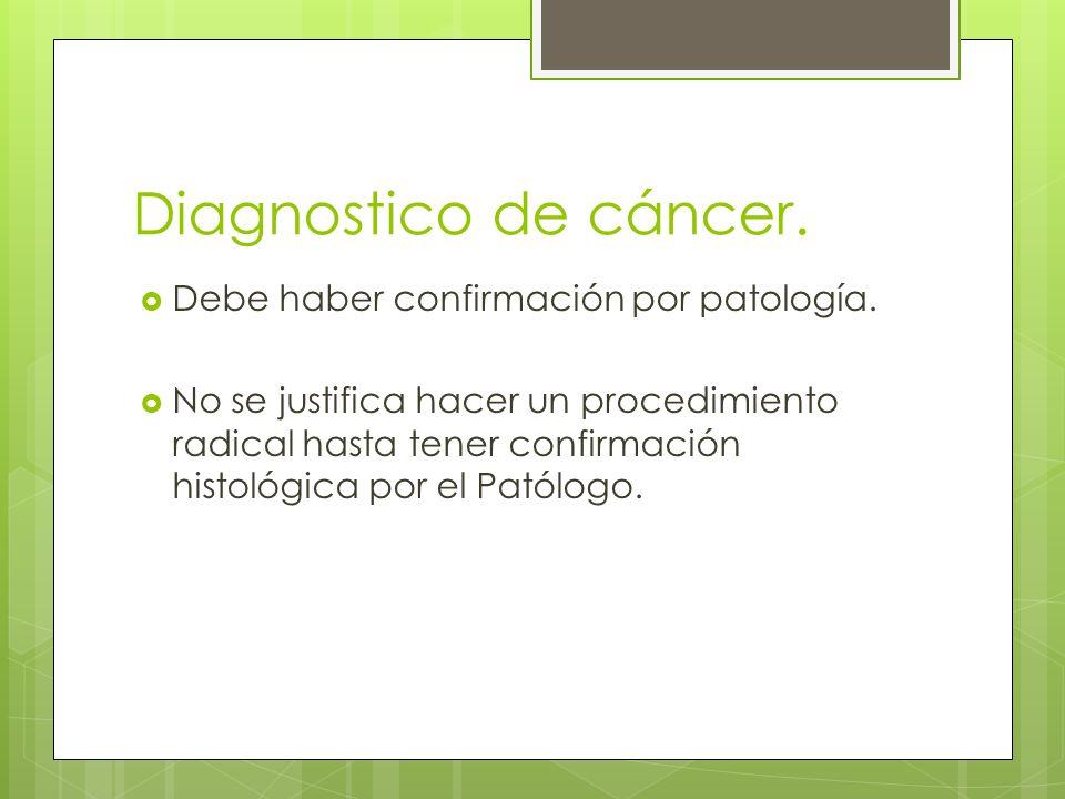 Diagnostico de cáncer. Debe haber confirmación por patología.