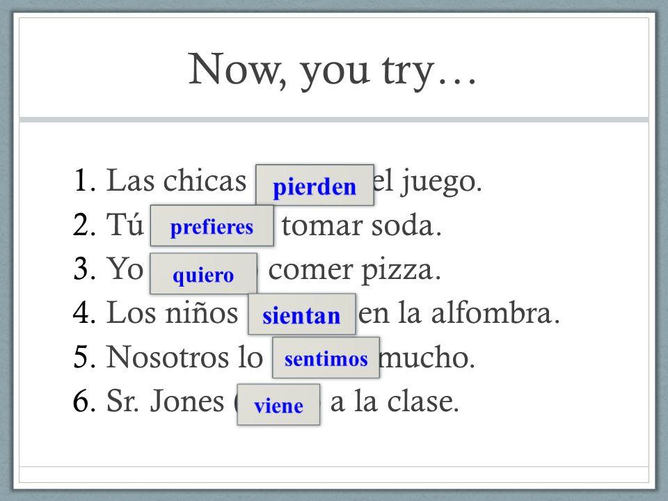 Now, you try… Las chicas (perder) el juego. Tú (preferir) tomar soda.