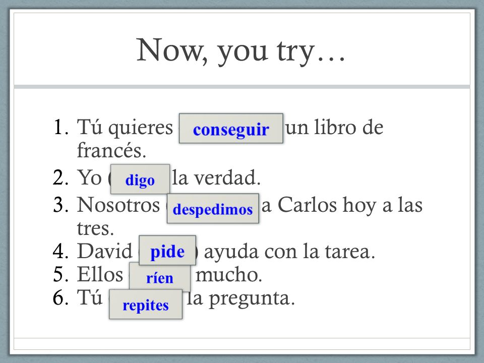 Now, you try… Tú quieres (conseguir) un libro de francés.