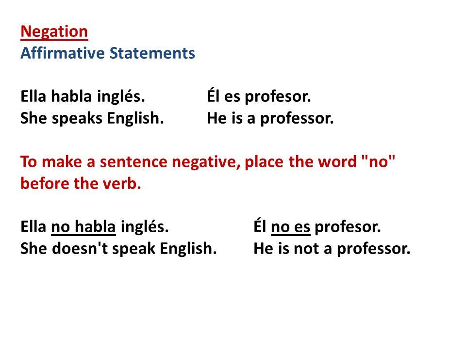 Negation Affirmative Statements. Ella habla inglés. Él es profesor. She speaks English. He is a professor.