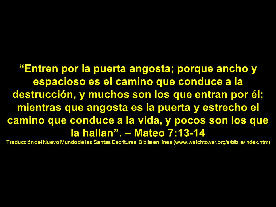 Entren por la puerta angosta; porque ancho y espacioso es el camino que conduce a la destrucción, y muchos son los que entran por él; mientras que angosta es la puerta y estrecho el camino que conduce a la vida, y pocos son los que la hallan . – Mateo 7:13-14