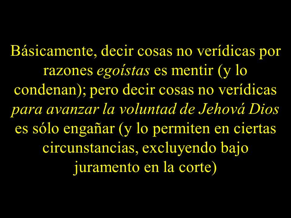 Básicamente, decir cosas no verídicas por razones egoístas es mentir (y lo condenan); pero decir cosas no verídicas para avanzar la voluntad de Jehová Dios es sólo engañar (y lo permiten en ciertas circunstancias, excluyendo bajo juramento en la corte)