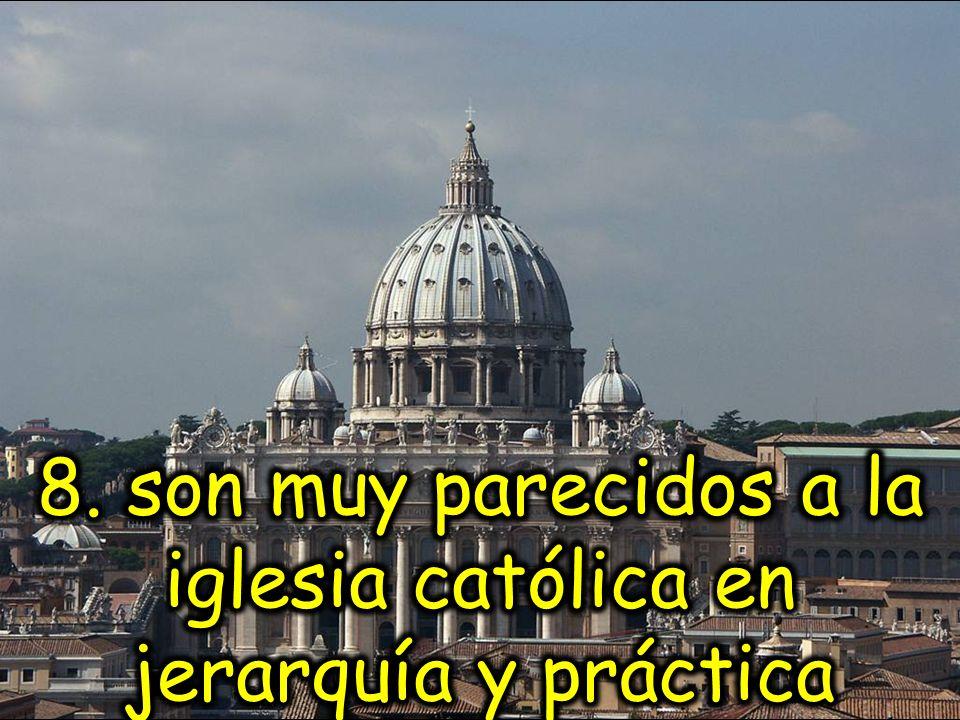 8. son muy parecidos a la iglesia católica en jerarquía y práctica