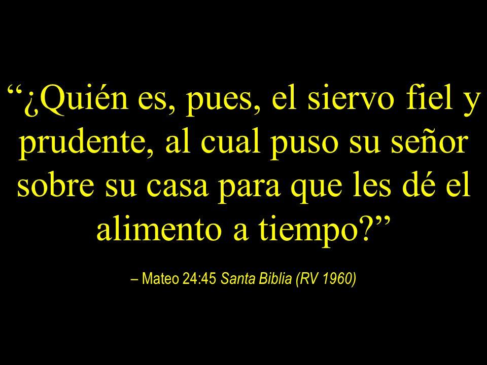¿Quién es, pues, el siervo fiel y prudente, al cual puso su señor sobre su casa para que les dé el alimento a tiempo – Mateo 24:45 Santa Biblia (RV 1960)