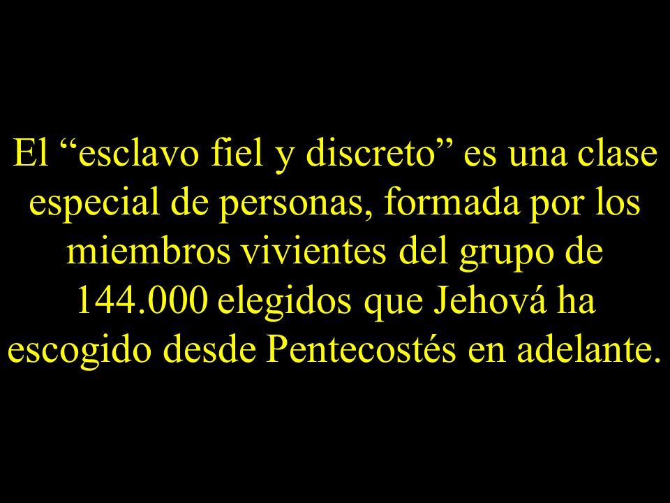El esclavo fiel y discreto es una clase especial de personas, formada por los miembros vivientes del grupo de 144.000 elegidos que Jehová ha escogido desde Pentecostés en adelante.