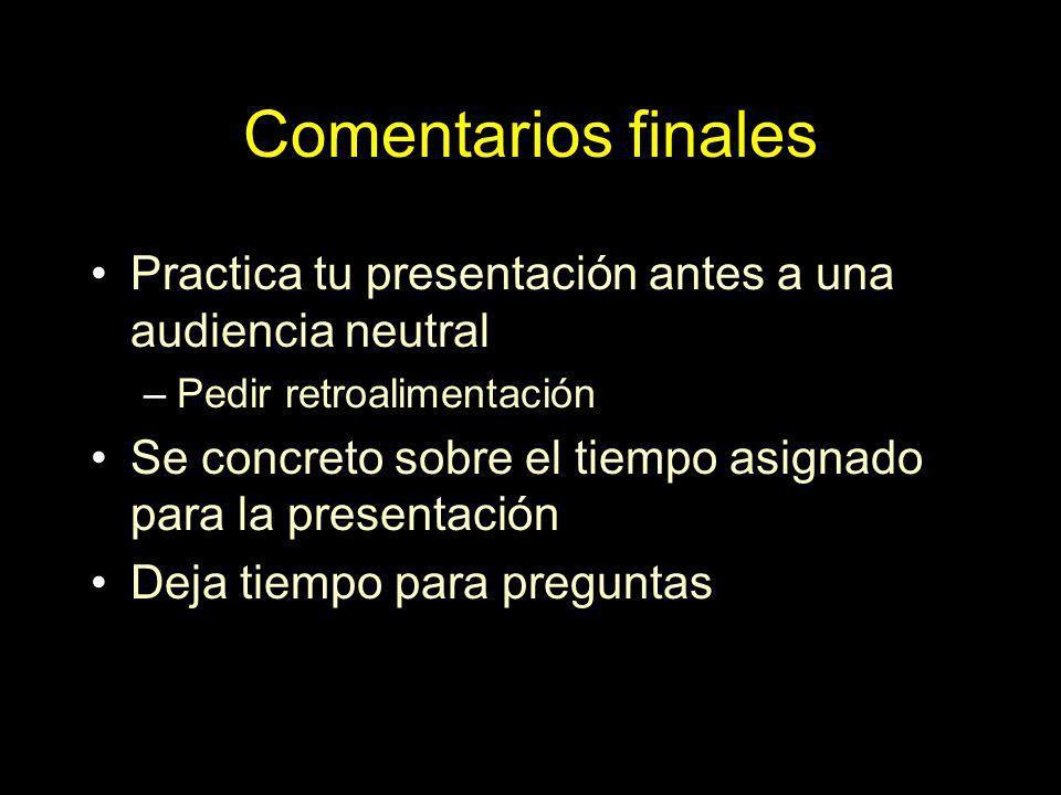Comentarios finales Practica tu presentación antes a una audiencia neutral. Pedir retroalimentación.