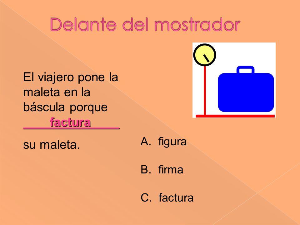 Delante del mostrador El viajero pone la maleta en la báscula porque ______________. su maleta. factura.