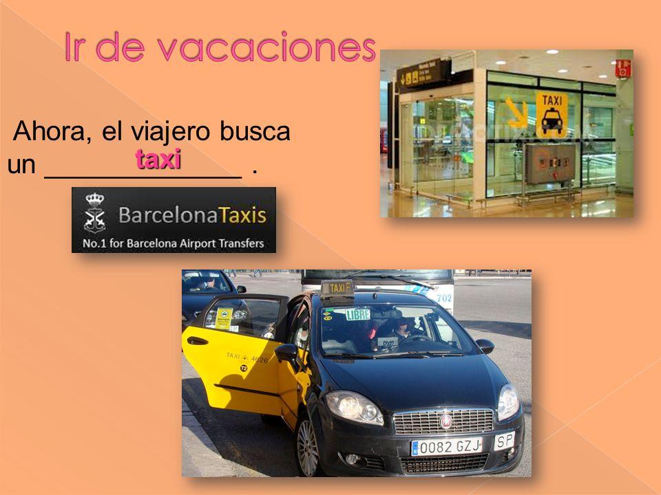 Ir de vacaciones Ahora, el viajero busca un _____________ . taxi