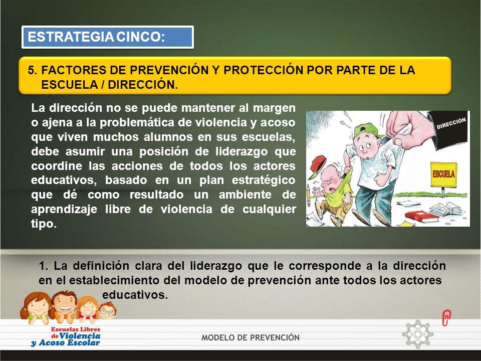 ESTRATEGIA CINCO: 5. FACTORES DE PREVENCIÓN Y PROTECCIÓN POR PARTE DE LA. ESCUELA / DIRECCIÓN.
