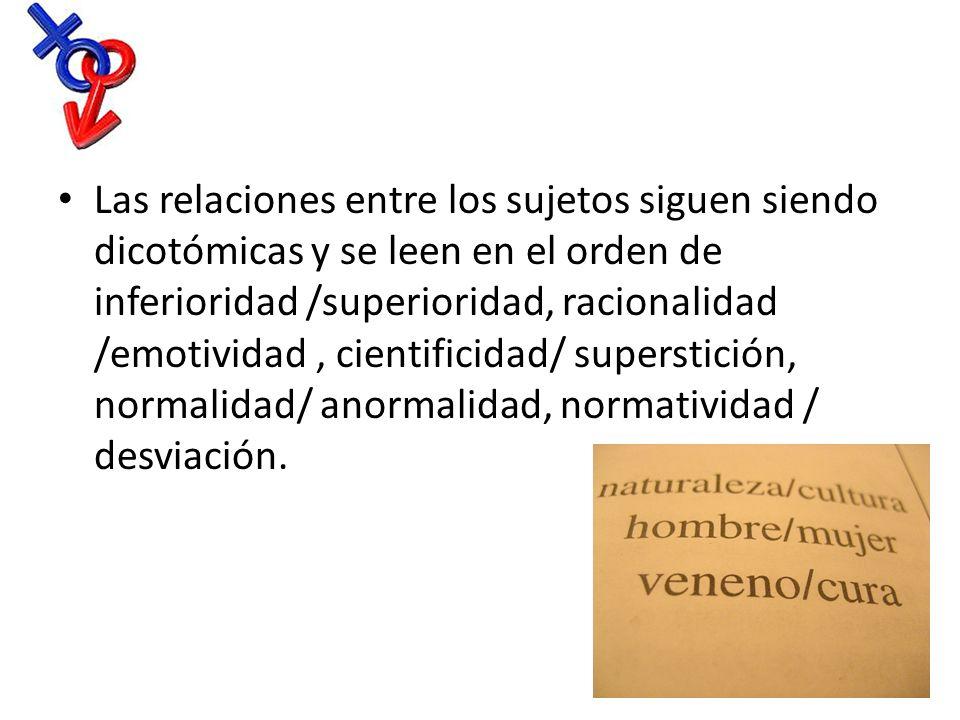 Las relaciones entre los sujetos siguen siendo dicotómicas y se leen en el orden de inferioridad /superioridad, racionalidad /emotividad , cientificidad/ superstición, normalidad/ anormalidad, normatividad / desviación.