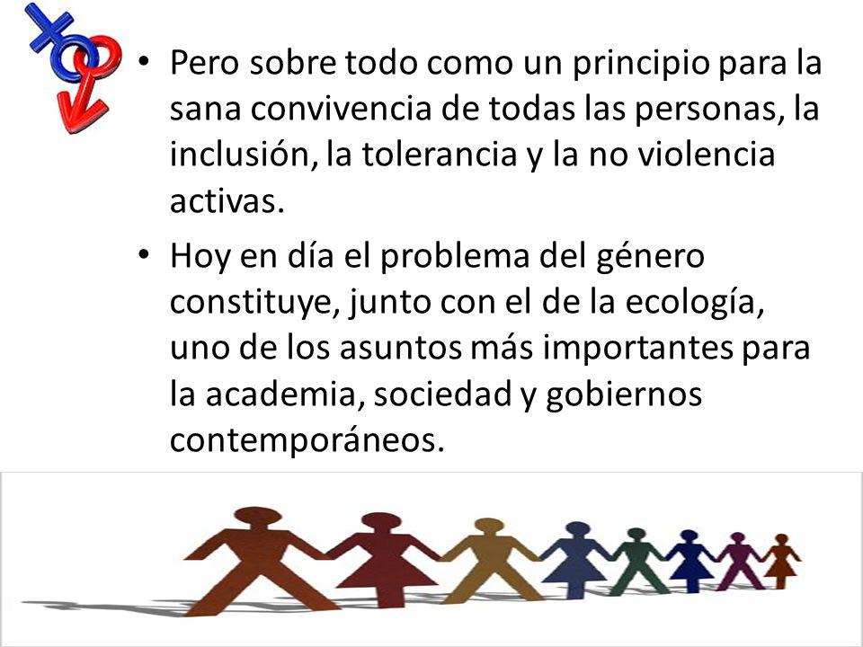 Pero sobre todo como un principio para la sana convivencia de todas las personas, la inclusión, la tolerancia y la no violencia activas.