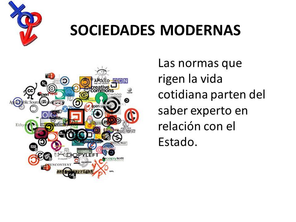 Sociedades Modernas Las normas que rigen la vida cotidiana parten del saber experto en relación con el Estado.