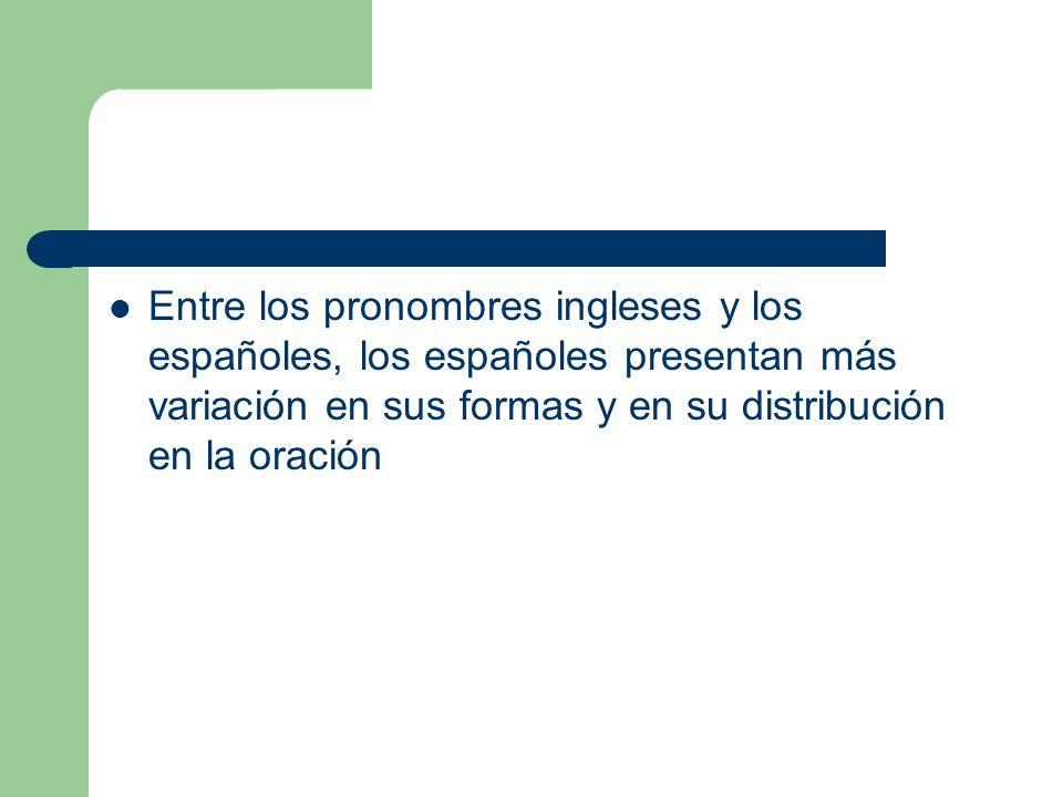 Entre los pronombres ingleses y los españoles, los españoles presentan más variación en sus formas y en su distribución en la oración