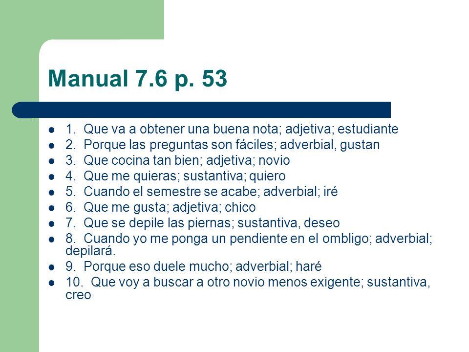 Manual 7.6 p. 53 1. Que va a obtener una buena nota; adjetiva; estudiante. 2. Porque las preguntas son fáciles; adverbial, gustan.