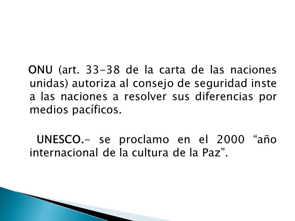 ONU (art. 33-38 de la carta de las naciones unidas) autoriza al consejo de seguridad inste a las naciones a resolver sus diferencias por medios pacíficos.