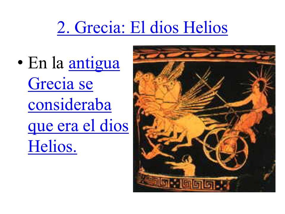 2. Grecia: El dios Helios En la antigua Grecia se consideraba que era el dios Helios.