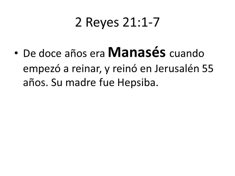2 Reyes 21:1-7 De doce años era Manasés cuando empezó a reinar, y reinó en Jerusalén 55 años.