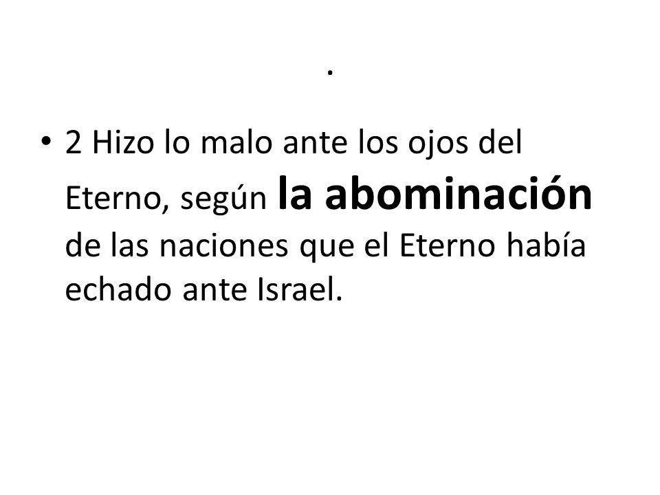 . 2 Hizo lo malo ante los ojos del Eterno, según la abominación de las naciones que el Eterno había echado ante Israel.