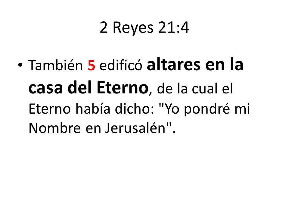 2 Reyes 21:4 También 5 edificó altares en la casa del Eterno, de la cual el Eterno había dicho: Yo pondré mi Nombre en Jerusalén .