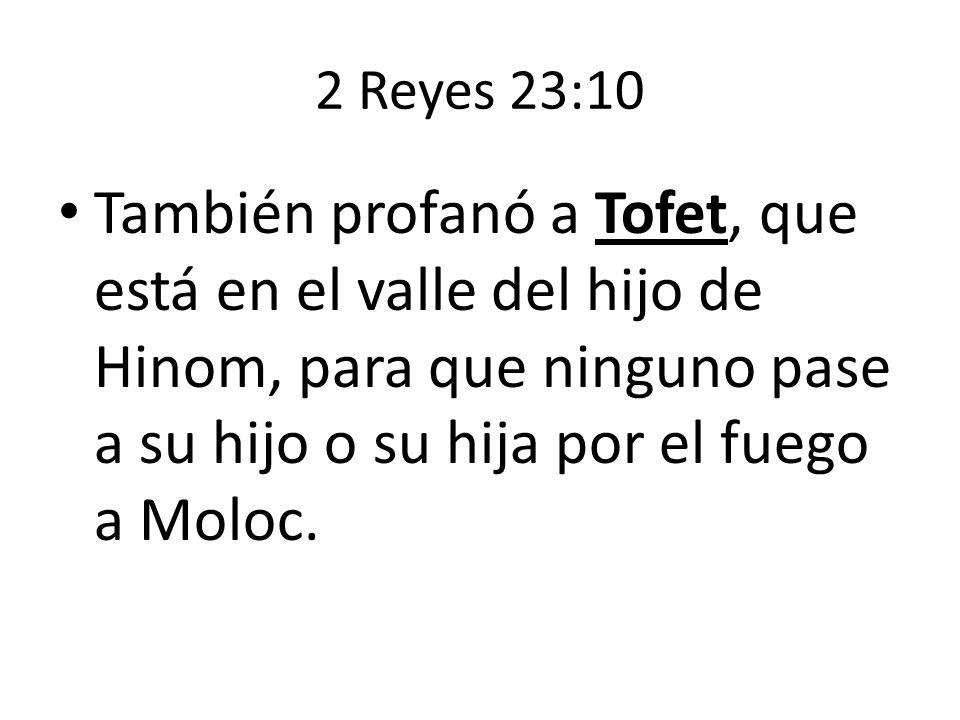 2 Reyes 23:10 También profanó a Tofet, que está en el valle del hijo de Hinom, para que ninguno pase a su hijo o su hija por el fuego a Moloc.