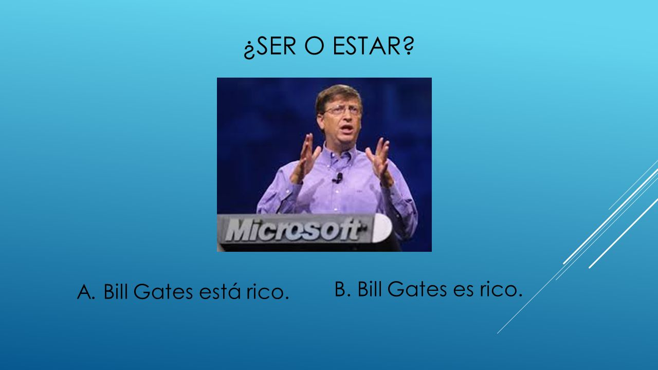 ¿ser o estar A. Bill Gates está rico. B. Bill Gates es rico.