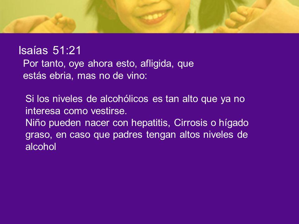 Isaías 51:21Por tanto, oye ahora esto, afligida, que estás ebria, mas no de vino: