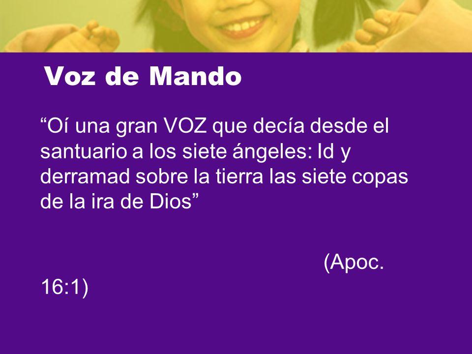 Voz de Mando Oí una gran VOZ que decía desde el santuario a los siete ángeles: Id y derramad sobre la tierra las siete copas de la ira de Dios