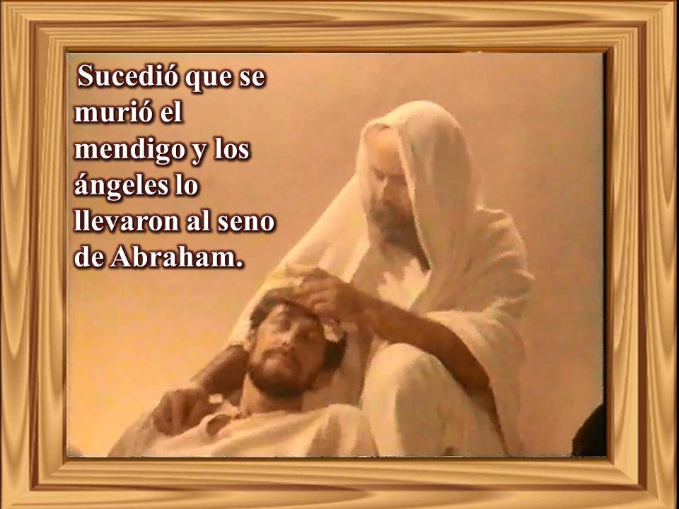 Sucedió que se murió el mendigo y los ángeles lo llevaron al seno de Abraham.