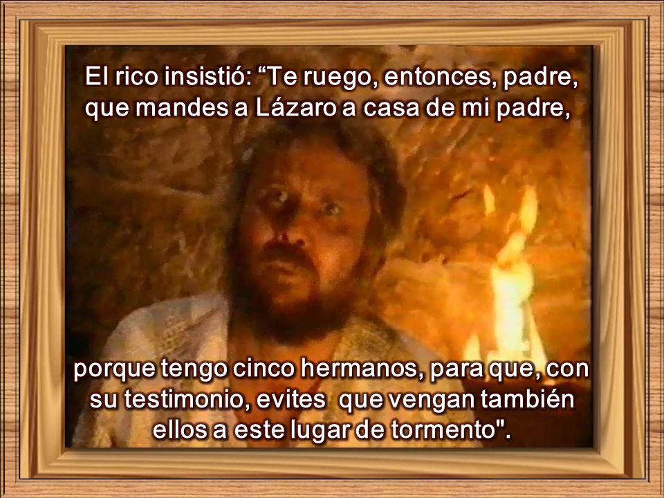 El rico insistió: Te ruego, entonces, padre, que mandes a Lázaro a casa de mi padre,