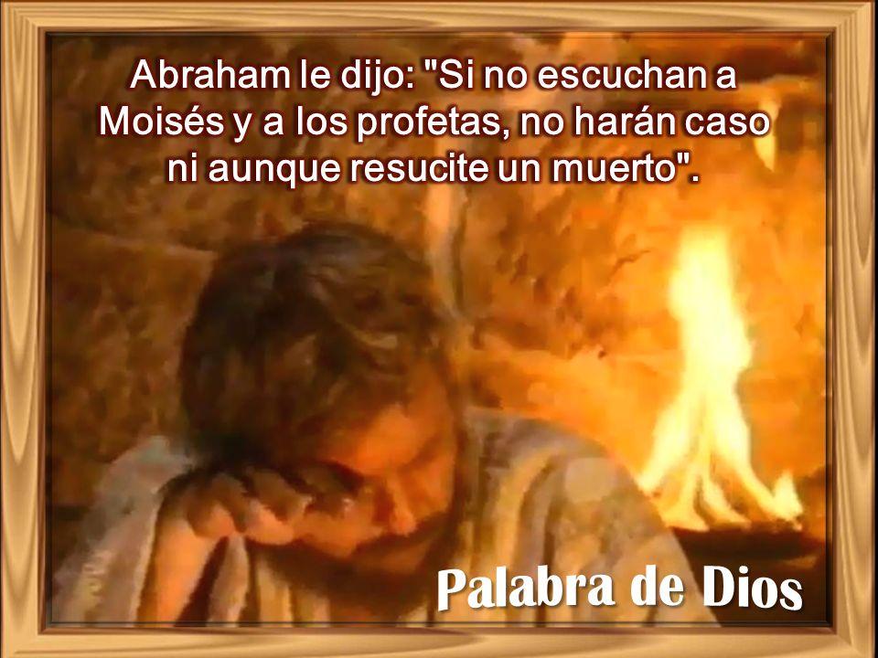 Abraham le dijo: Si no escuchan a Moisés y a los profetas, no harán caso ni aunque resucite un muerto .