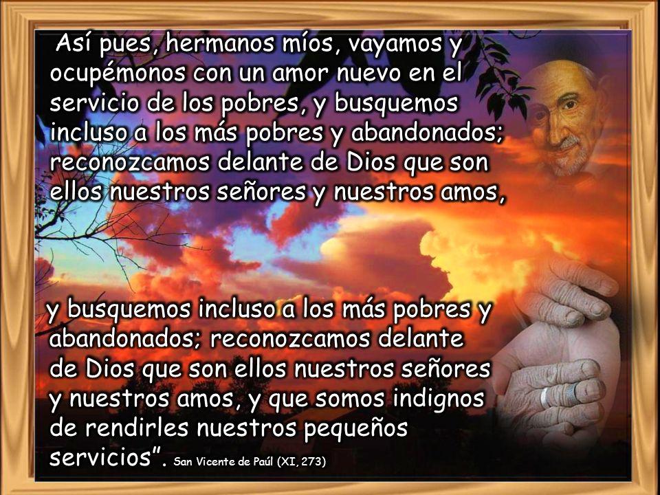 Así pues, hermanos míos, vayamos y ocupémonos con un amor nuevo en el servicio de los pobres, y busquemos incluso a los más pobres y abandonados; reconozcamos delante de Dios que son ellos nuestros señores y nuestros amos,