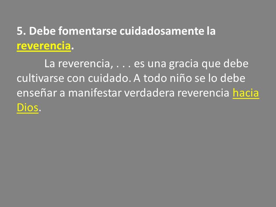 5. Debe fomentarse cuidadosamente la reverencia. La reverencia,
