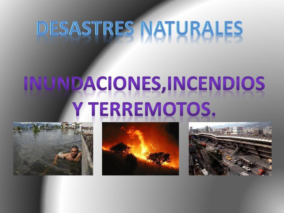 INUNDACIONES,INCENDIOS Y TERREMOTOS.