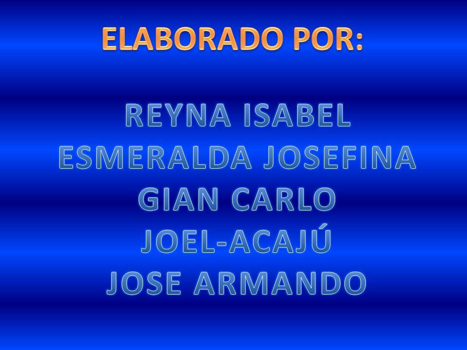 ELABORADO POR: REYNA ISABEL ESMERALDA JOSEFINA GIAN CARLO JOEL-ACAJÚ JOSE ARMANDO