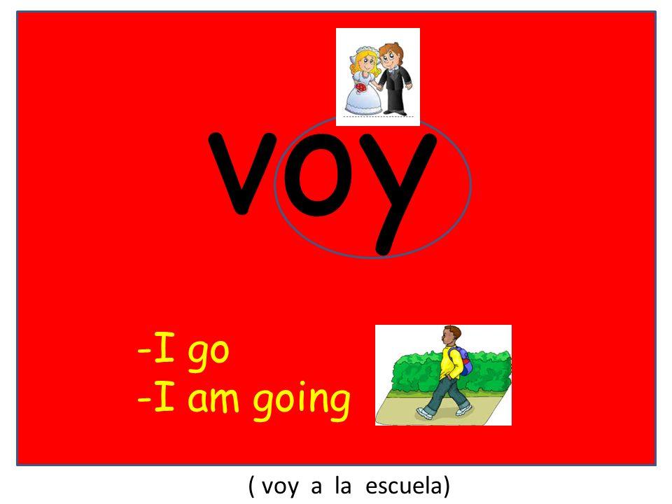 voy -I go -I am going ( voy a la escuela)