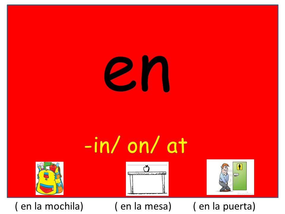 en -in/ on/ at ( en la mochila) ( en la mesa) ( en la puerta)