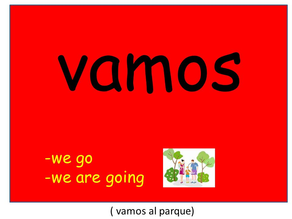 vamos -we go -we are going ( vamos al parque)