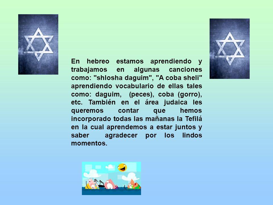 En hebreo estamos aprendiendo y trabajamos en algunas canciones como: shlosha daguim , A coba sheli aprendiendo vocabulario de ellas tales como: daguim, (peces), coba (gorro), etc.