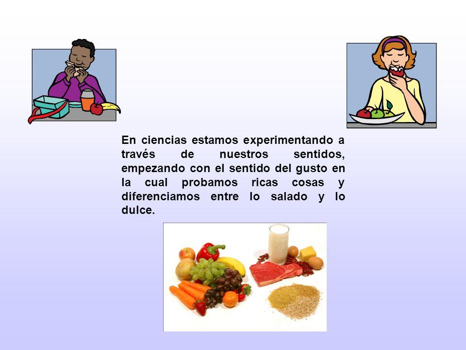 En ciencias estamos experimentando a través de nuestros sentidos, empezando con el sentido del gusto en la cual probamos ricas cosas y diferenciamos entre lo salado y lo dulce.