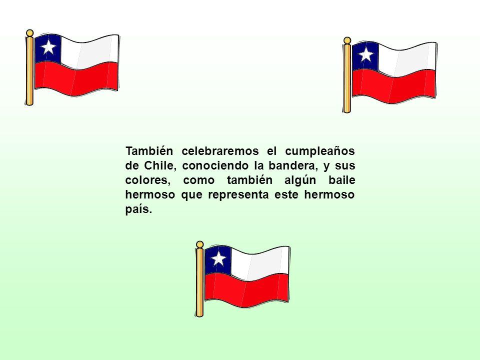 También celebraremos el cumpleaños de Chile, conociendo la bandera, y sus colores, como también algún baile hermoso que representa este hermoso país.