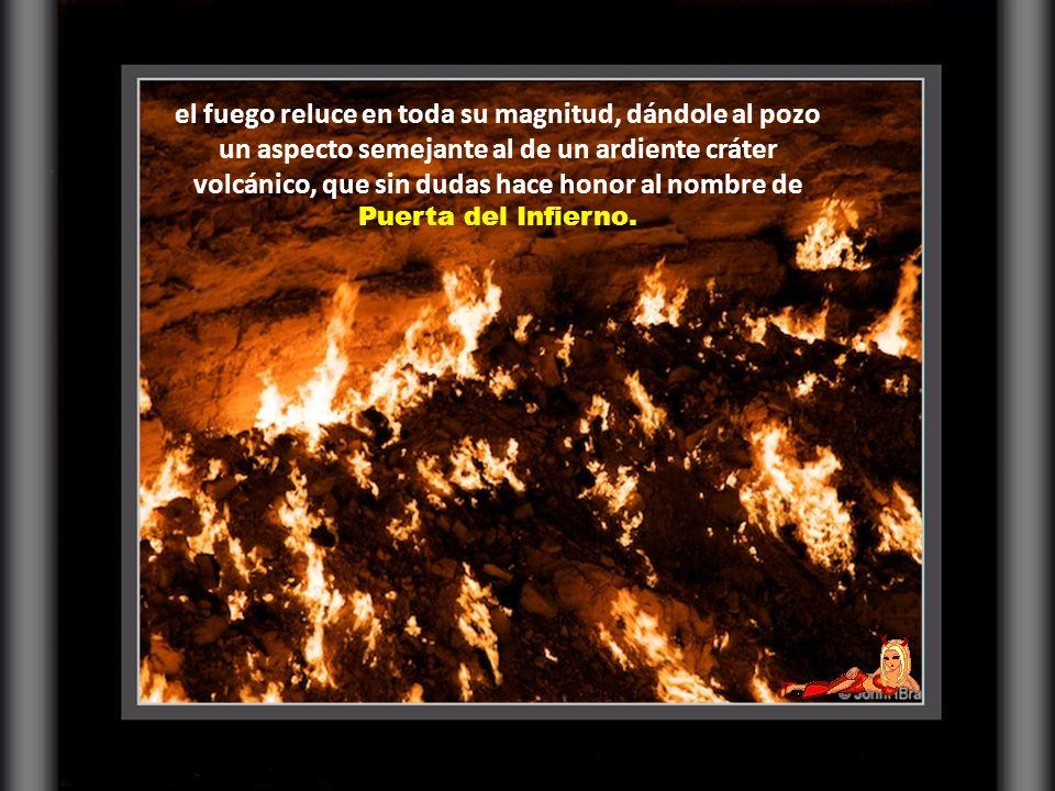 el fuego reluce en toda su magnitud, dándole al pozo un aspecto semejante al de un ardiente cráter volcánico, que sin dudas hace honor al nombre de Puerta del Infierno.
