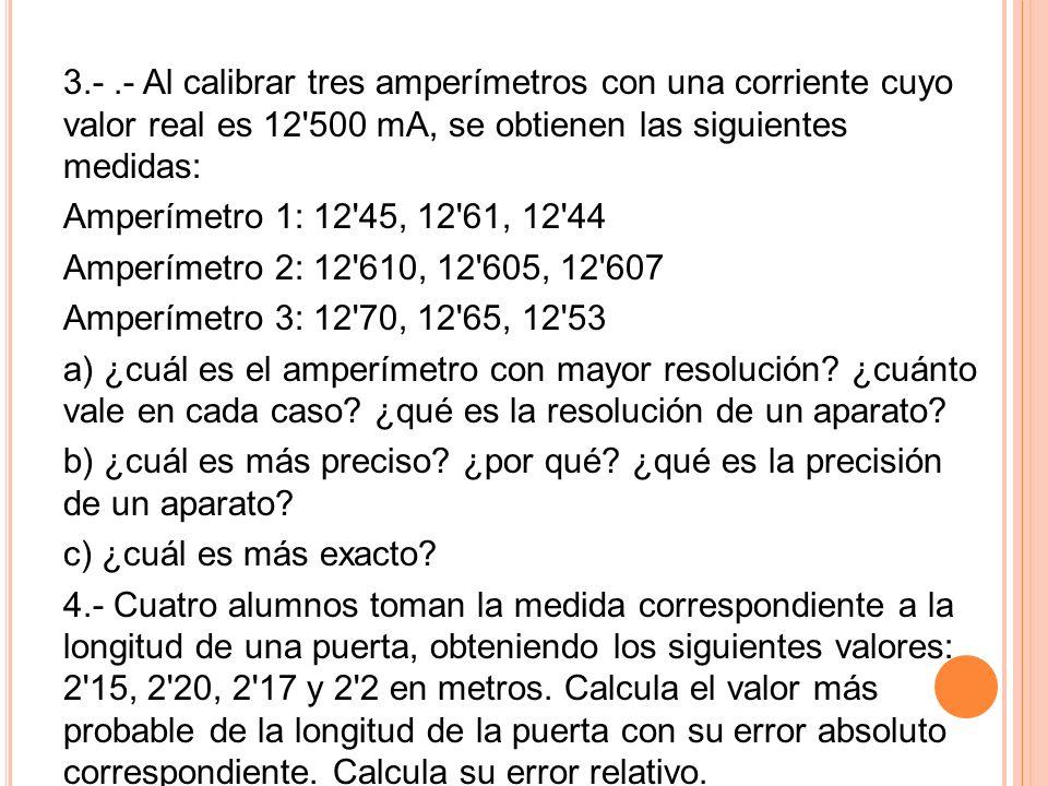 3.- .- Al calibrar tres amperímetros con una corriente cuyo valor real es 12 500 mA, se obtienen las siguientes medidas: Amperímetro 1: 12 45, 12 61, 12 44 Amperímetro 2: 12 610, 12 605, 12 607 Amperímetro 3: 12 70, 12 65, 12 53 a) ¿cuál es el amperímetro con mayor resolución.