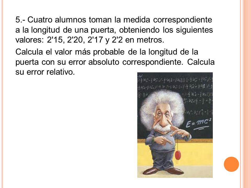 5.- Cuatro alumnos toman la medida correspondiente a la longitud de una puerta, obteniendo los siguientes valores: 2 15, 2 20, 2 17 y 2 2 en metros.