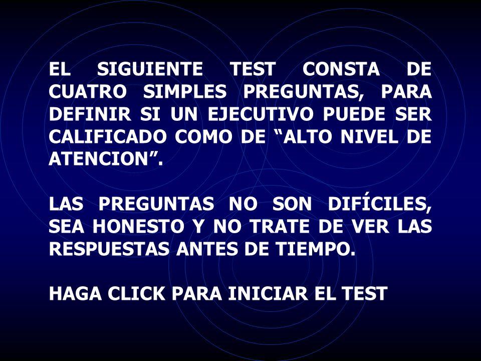 EL SIGUIENTE TEST CONSTA DE CUATRO SIMPLES PREGUNTAS, PARA DEFINIR SI UN EJECUTIVO PUEDE SER CALIFICADO COMO DE ALTO NIVEL DE ATENCION .